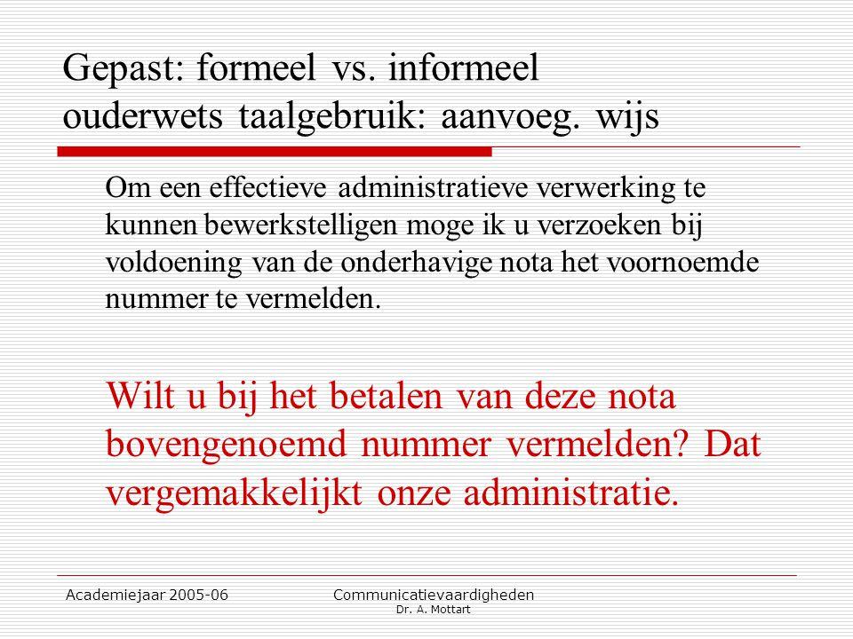 Academiejaar 2005-06 Communicatievaardigheden Dr. A. Mottart Gepast: formeel vs. informeel ouderwets taalgebruik: aanvoeg. wijs Om een effectieve admi