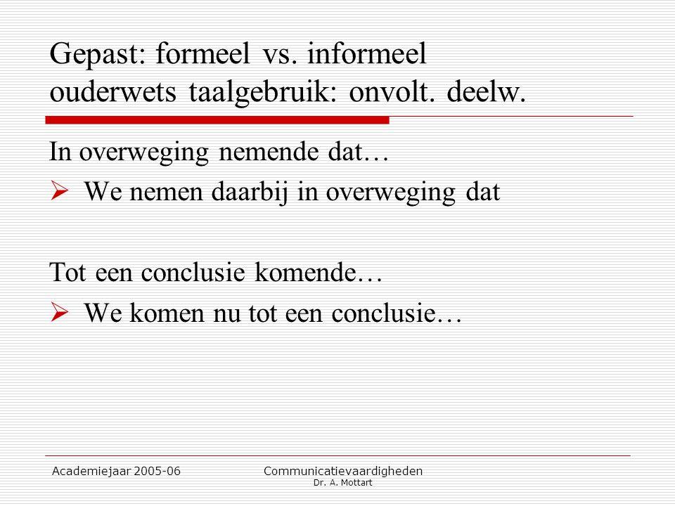 Academiejaar 2005-06 Communicatievaardigheden Dr. A. Mottart Gepast: formeel vs. informeel ouderwets taalgebruik: onvolt. deelw. In overweging nemende