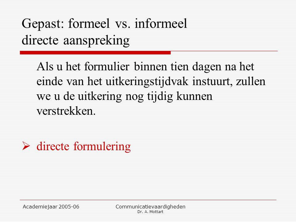 Academiejaar 2005-06 Communicatievaardigheden Dr. A. Mottart Gepast: formeel vs. informeel directe aanspreking Als u het formulier binnen tien dagen n
