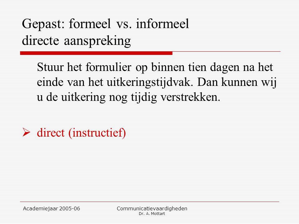 Academiejaar 2005-06 Communicatievaardigheden Dr. A. Mottart Gepast: formeel vs. informeel directe aanspreking Stuur het formulier op binnen tien dage