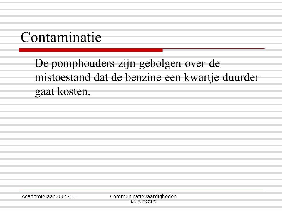 Academiejaar 2005-06 Communicatievaardigheden Dr. A. Mottart Contaminatie De pomphouders zijn gebolgen over de mistoestand dat de benzine een kwartje