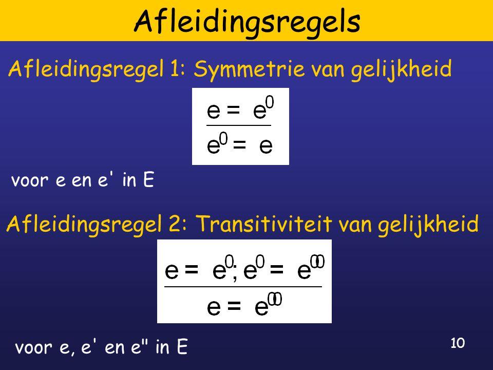 10 Afleidingsregels Afleidingsregel 1: Symmetrie van gelijkheid voor e en e in E Afleidingsregel 2: Transitiviteit van gelijkheid voor e, e en e in E