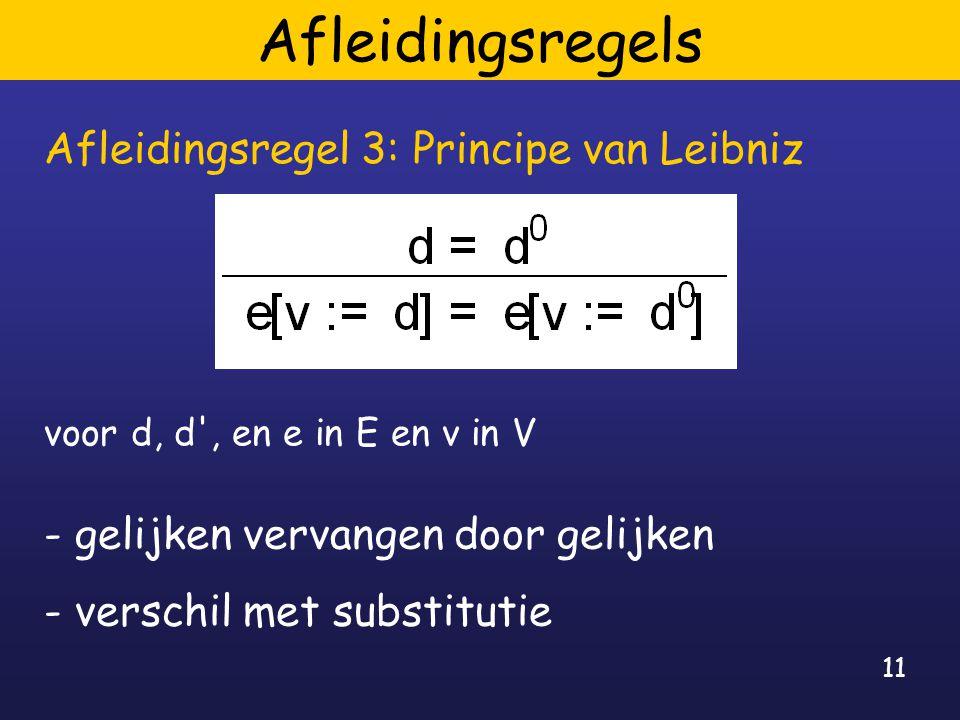 11 Afleidingsregels Afleidingsregel 3: Principe van Leibniz voor d, d , en e in E en v in V - gelijken vervangen door gelijken - verschil met substitutie