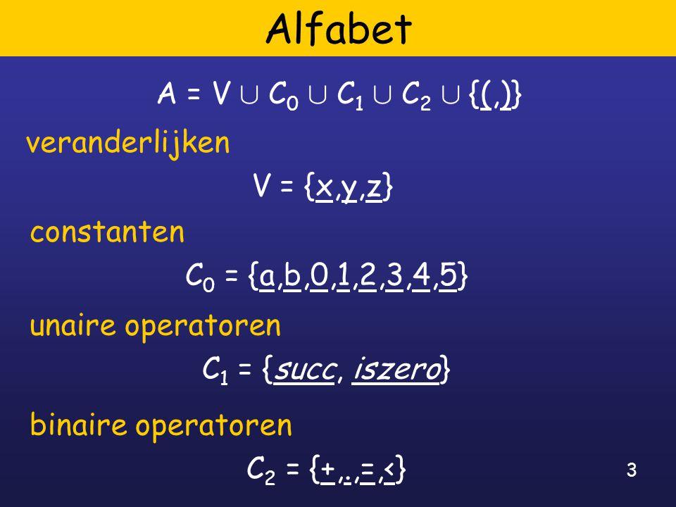 3 Alfabet A = V [ C 0 [ C 1 [ C 2 [ {(,)} veranderlijken V = {x,y,z} binaire operatoren C 2 = {+,.,=,<} unaire operatoren C 1 = {succ, iszero} constanten C 0 = {a,b,0,1,2,3,4,5}