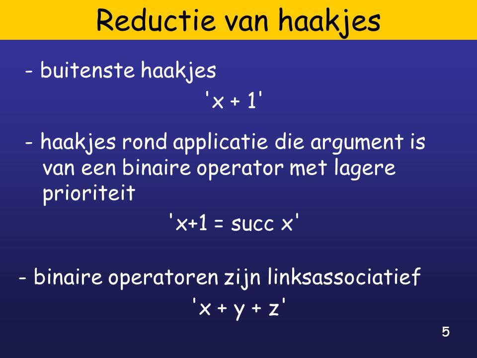 5 Reductie van haakjes - buitenste haakjes x + 1 - haakjes rond applicatie die argument is van een binaire operator met lagere prioriteit x+1 = succ x - binaire operatoren zijn linksassociatief x + y + z