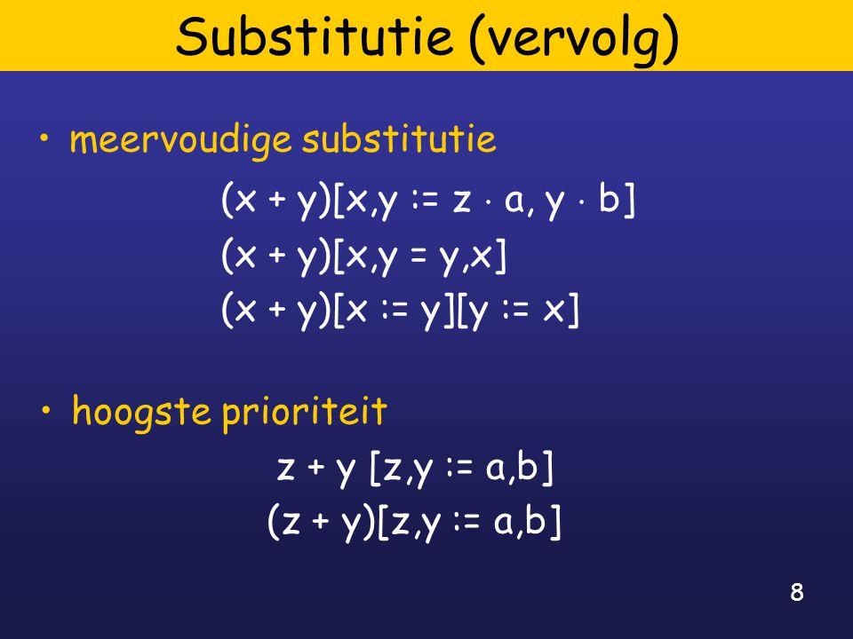 8 Substitutie (vervolg) meervoudige substitutie hoogste prioriteit z + y [z,y := a,b] (z + y)[z,y := a,b] (x + y)[x,y := z ¢ a, y ¢ b] (x + y)[x,y = y,x] (x + y)[x := y][y := x]