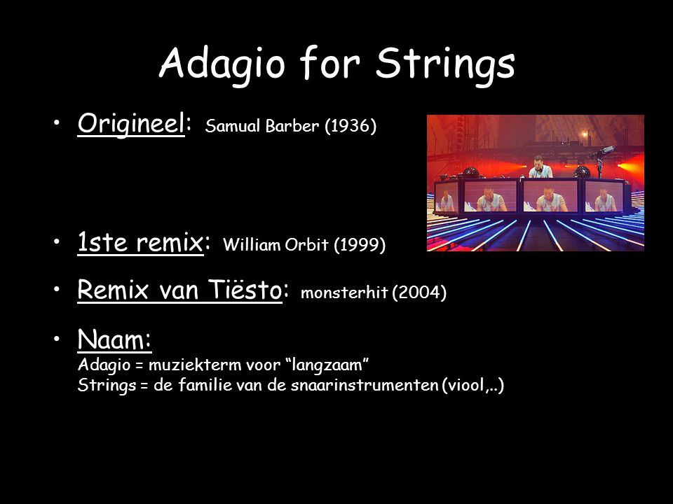 Adagio for Strings Origineel: Samual Barber (1936) 1ste remix: William Orbit (1999) Remix van Tiësto: monsterhit (2004) Naam: Adagio = muziekterm voor langzaam Strings = de familie van de snaarinstrumenten (viool,..)