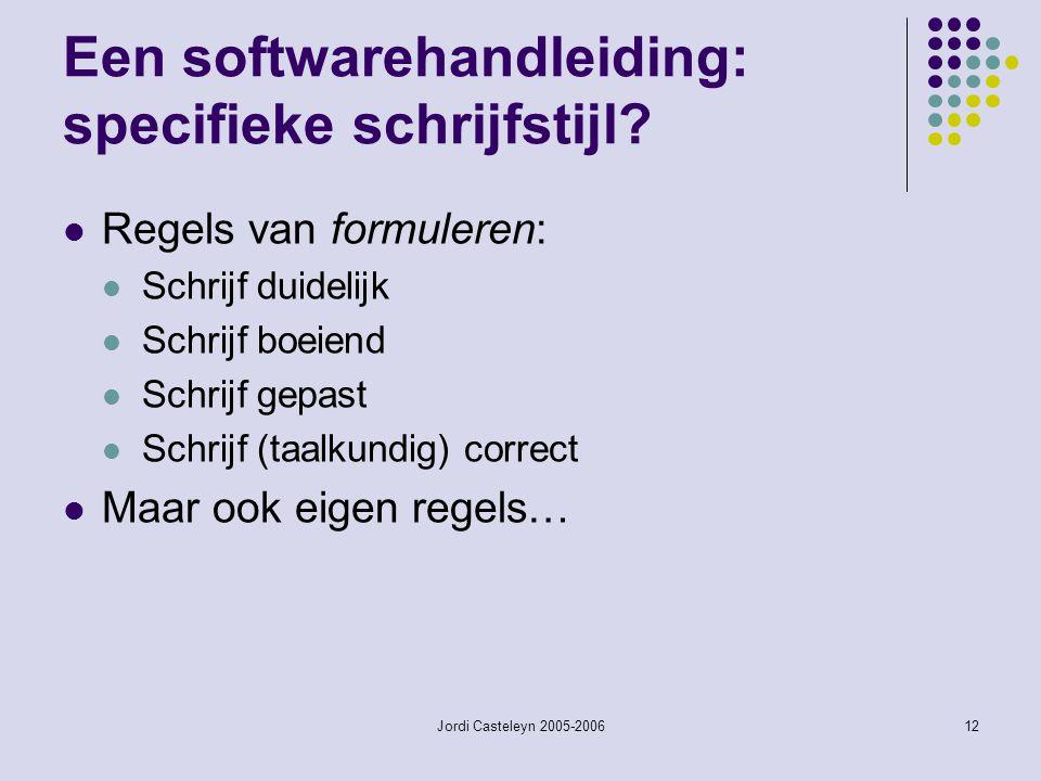 Jordi Casteleyn 2005-200612 Een softwarehandleiding: specifieke schrijfstijl? Regels van formuleren: Schrijf duidelijk Schrijf boeiend Schrijf gepast