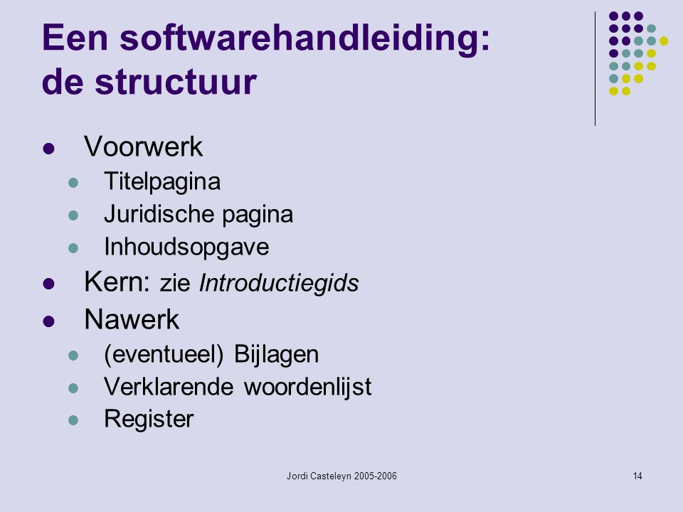 Jordi Casteleyn 2005-200614 Een softwarehandleiding: de structuur Voorwerk Titelpagina Juridische pagina Inhoudsopgave Kern: zie Introductiegids Nawer