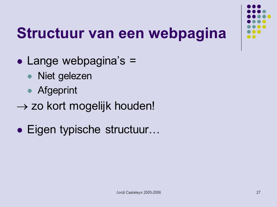 Jordi Casteleyn 2005-200627 Structuur van een webpagina Lange webpagina's = Niet gelezen Afgeprint  zo kort mogelijk houden! Eigen typische structuur