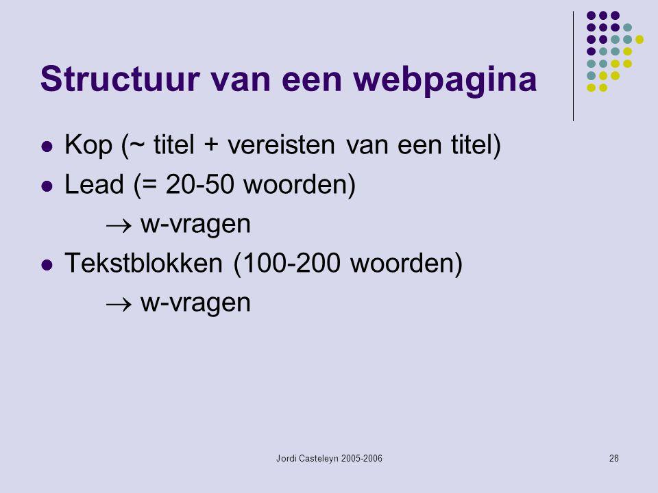 Jordi Casteleyn 2005-200628 Structuur van een webpagina Kop (~ titel + vereisten van een titel) Lead (= 20-50 woorden)  w-vragen Tekstblokken (100-20