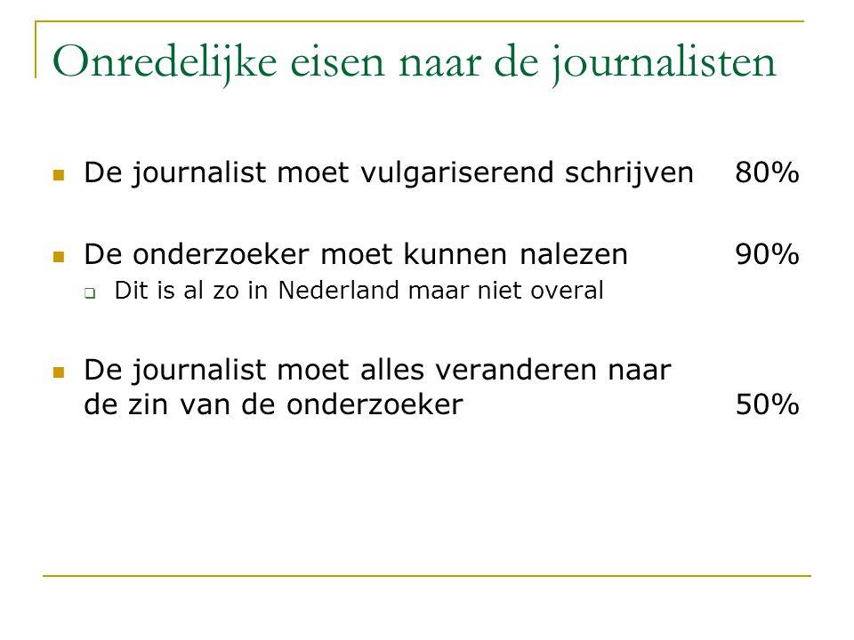 Onredelijke eisen naar de journalisten De journalist moet vulgariserend schrijven80% De onderzoeker moet kunnen nalezen90%  Dit is al zo in Nederland maar niet overal De journalist moet alles veranderen naar de zin van de onderzoeker50%