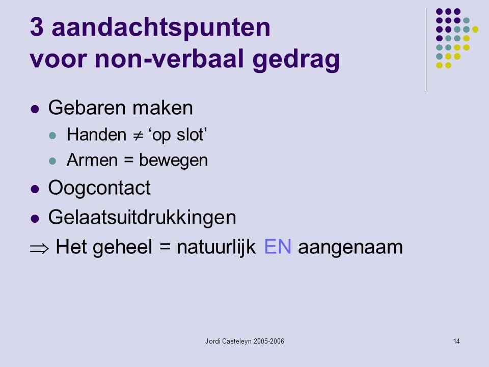 Jordi Casteleyn 2005-200614 3 aandachtspunten voor non-verbaal gedrag Gebaren maken Handen  'op slot' Armen = bewegen Oogcontact Gelaatsuitdrukkingen  Het geheel = natuurlijk EN aangenaam