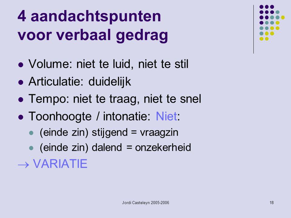 Jordi Casteleyn 2005-200618 4 aandachtspunten voor verbaal gedrag Volume: niet te luid, niet te stil Articulatie: duidelijk Tempo: niet te traag, niet te snel Toonhoogte / intonatie: Niet: (einde zin) stijgend = vraagzin (einde zin) dalend = onzekerheid  VARIATIE