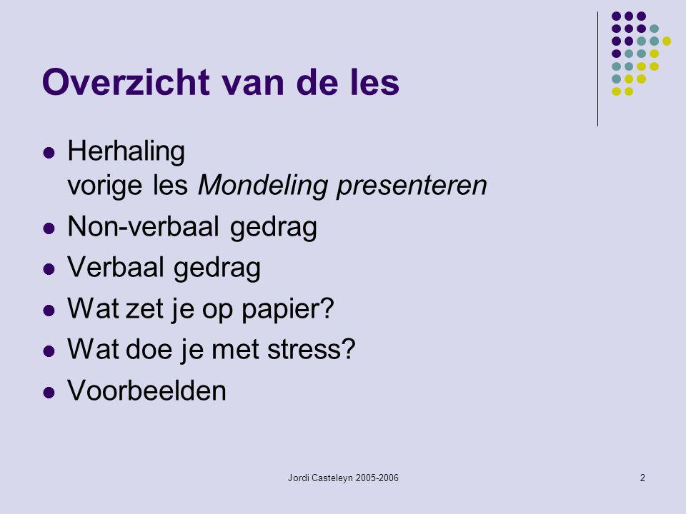 Jordi Casteleyn 2005-20062 Overzicht van de les Herhaling vorige les Mondeling presenteren Non-verbaal gedrag Verbaal gedrag Wat zet je op papier.