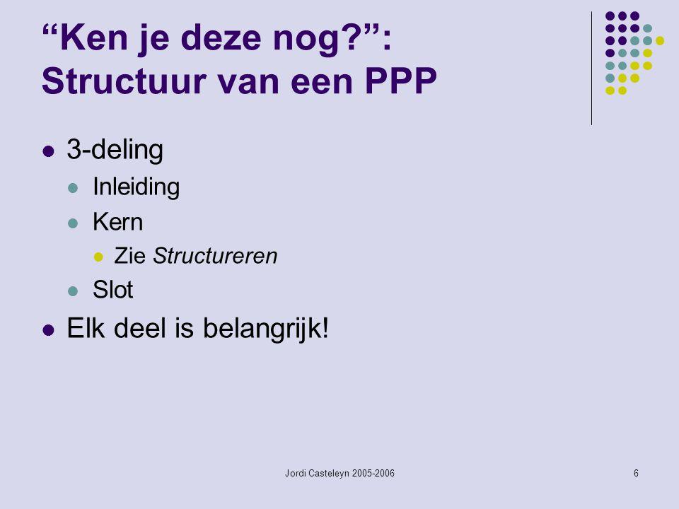 Jordi Casteleyn 2005-20066 Ken je deze nog? : Structuur van een PPP 3-deling Inleiding Kern Zie Structureren Slot Elk deel is belangrijk!