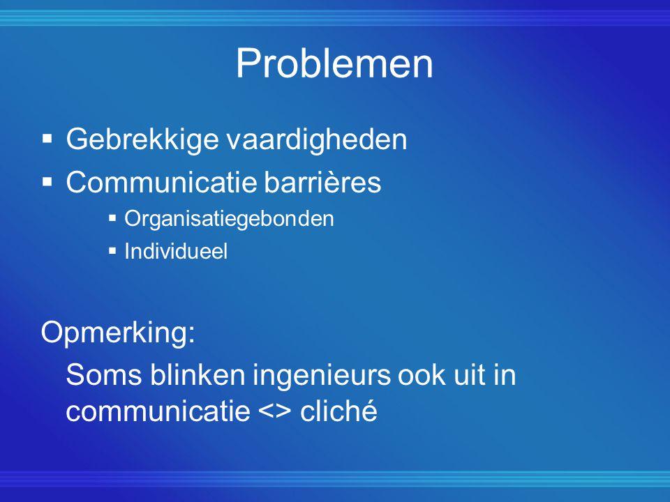 Problemen  Gebrekkige vaardigheden  Communicatie barrières  Organisatiegebonden  Individueel Opmerking: Soms blinken ingenieurs ook uit in communicatie <> cliché