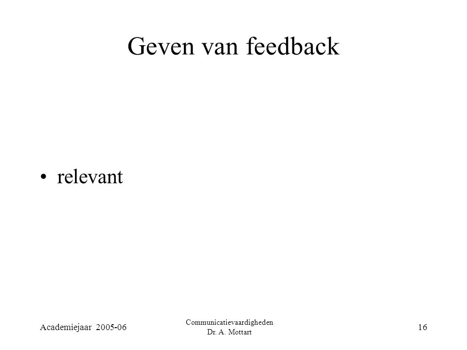 Academiejaar 2005-06 Communicatievaardigheden Dr. A. Mottart 16 Geven van feedback relevant