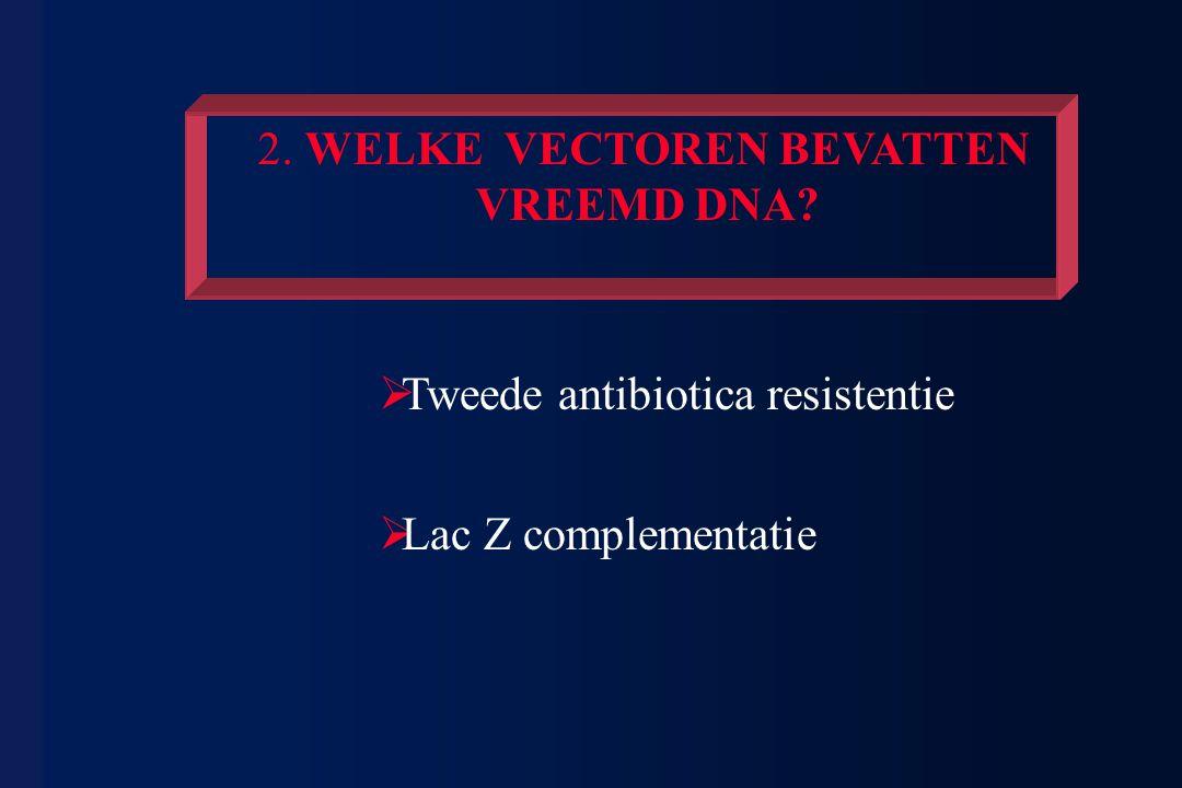 2. WELKE VECTOREN BEVATTEN VREEMD DNA?  Tweede antibiotica resistentie  Lac Z complementatie