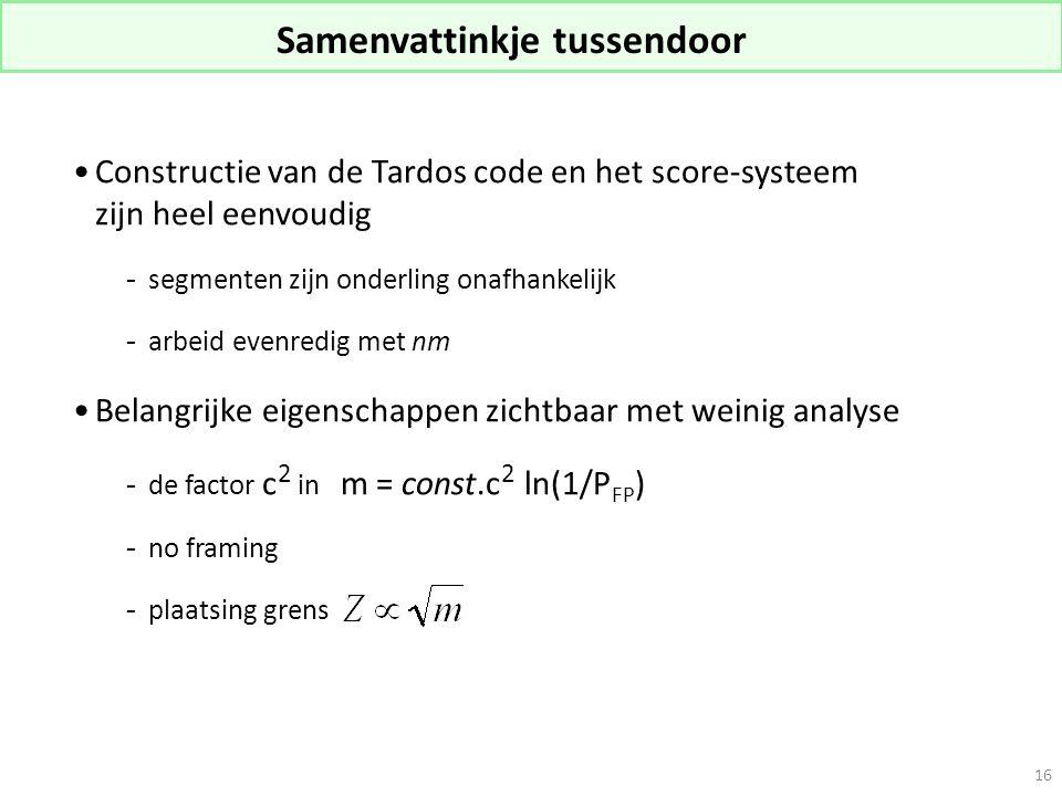 Samenvattinkje tussendoor Constructie van de Tardos code en het score-systeem zijn heel eenvoudig -segmenten zijn onderling onafhankelijk -arbeid evenredig met nm Belangrijke eigenschappen zichtbaar met weinig analyse -de factor c 2 in m = const.c 2 ln(1/P FP ) -no framing  plaatsing grens 16