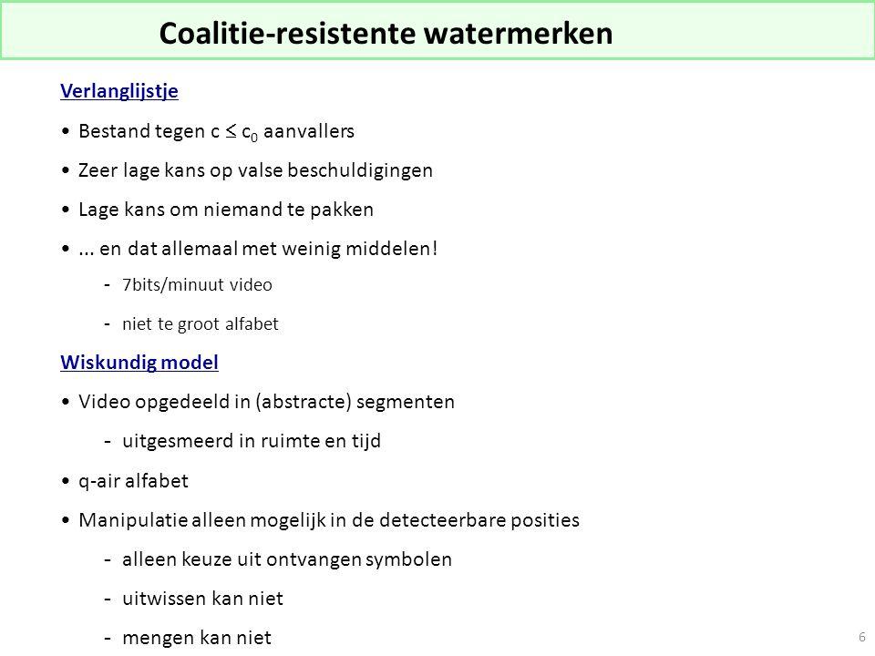 6 Coalitie-resistente watermerken Verlanglijstje Bestand tegen c  c 0 aanvallers Zeer lage kans op valse beschuldigingen Lage kans om niemand te pakken...