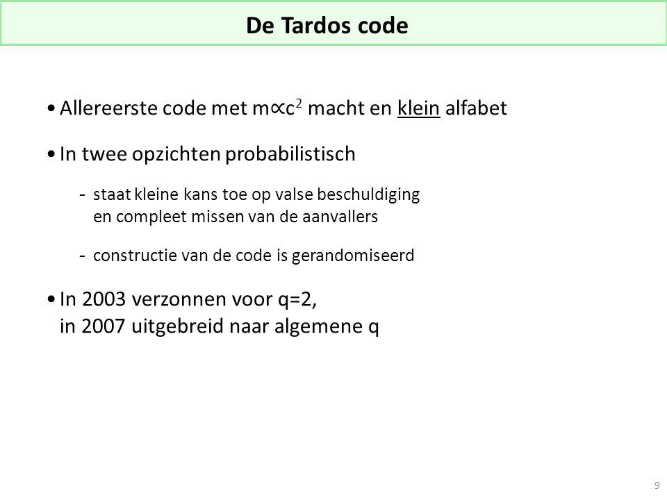 De Tardos code Allereerste code met m ∝ c 2 macht en klein alfabet In twee opzichten probabilistisch -staat kleine kans toe op valse beschuldiging en compleet missen van de aanvallers  constructie van de code is gerandomiseerd In 2003 verzonnen voor q=2, in 2007 uitgebreid naar algemene q 9