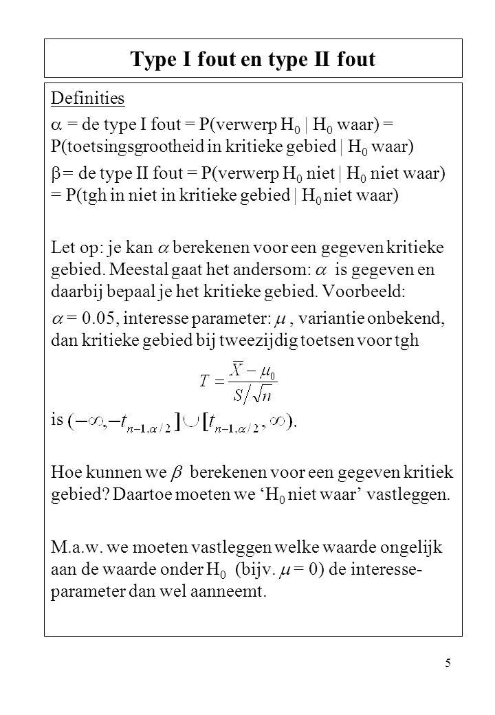 5 Definities  = de type I fout = P(verwerp H 0 | H 0 waar) = P(toetsingsgrootheid in kritieke gebied | H 0 waar)  = de type II fout = P(verwerp H 0