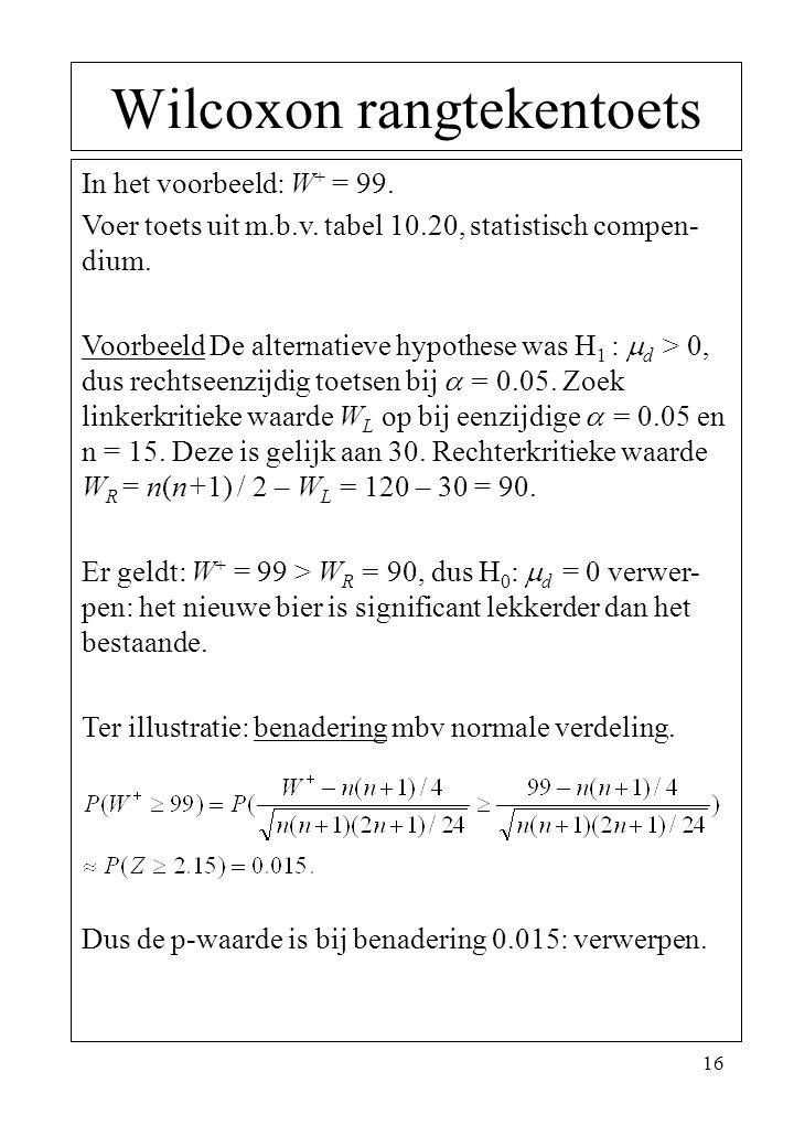 16 Wilcoxon rangtekentoets In het voorbeeld: W + = 99. Voer toets uit m.b.v. tabel 10.20, statistisch compen- dium. Voorbeeld De alternatieve hypothes