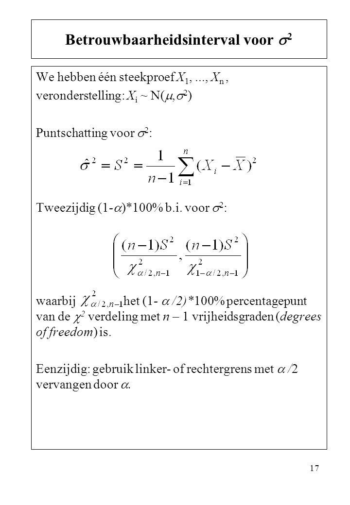 17 We hebben één steekproef X 1,..., X n, veronderstelling: X i ~ N( ,  2 ) Puntschatting voor  2 : Tweezijdig (1-  )*100% b.i. voor  2 : waarbij