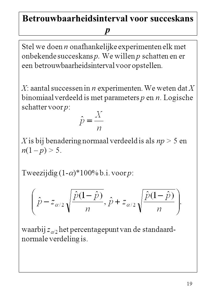 19 Stel we doen n onafhankelijke experimenten elk met onbekende succeskans p. We willen p schatten en er een betrouwbaarheidsinterval voor opstellen.