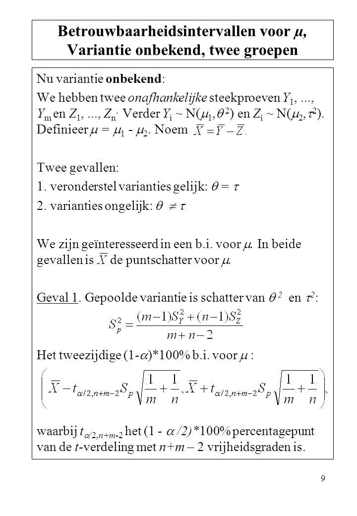 9 Nu variantie onbekend: We hebben twee onafhankelijke steekproeven Y 1,..., Y m en Z 1,..., Z n. Verder Y i ~ N(  1,  2 ) en Z i ~ N(  2,  2 ). D