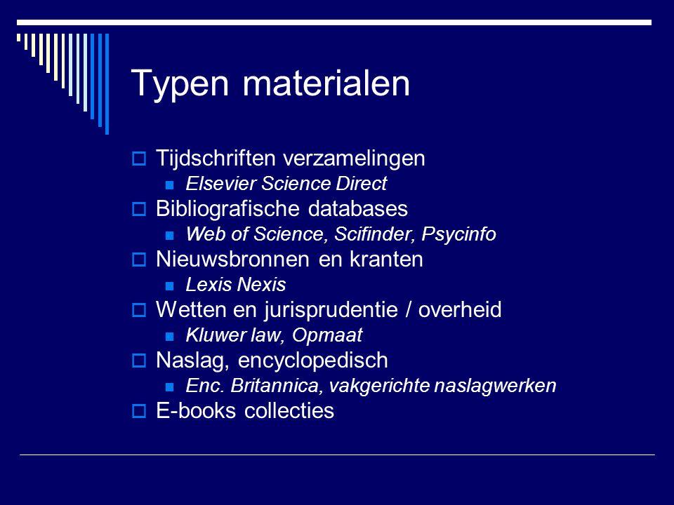 Typen materialen  Tijdschriften verzamelingen Elsevier Science Direct  Bibliografische databases Web of Science, Scifinder, Psycinfo  Nieuwsbronnen