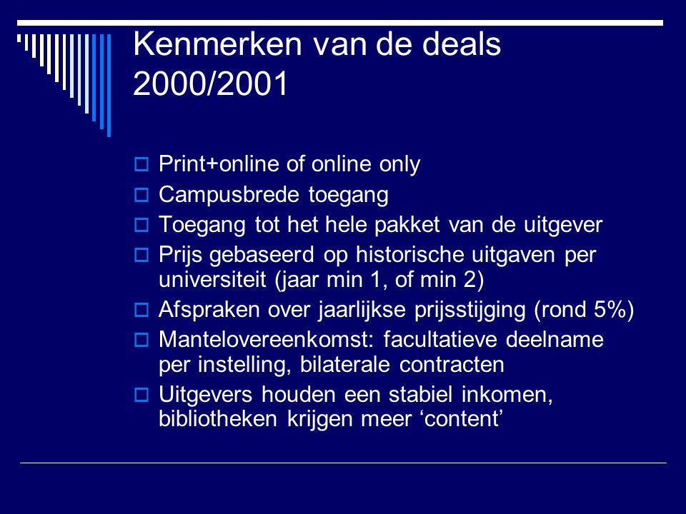 Kenmerken van de deals 2000/2001  Print+online of online only  Campusbrede toegang  Toegang tot het hele pakket van de uitgever  Prijs gebaseerd op historische uitgaven per universiteit (jaar min 1, of min 2)  Afspraken over jaarlijkse prijsstijging (rond 5%)  Mantelovereenkomst: facultatieve deelname per instelling, bilaterale contracten  Uitgevers houden een stabiel inkomen, bibliotheken krijgen meer 'content'