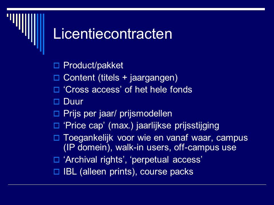 Licentiecontracten  Product/pakket  Content (titels + jaargangen)  'Cross access' of het hele fonds  Duur  Prijs per jaar/ prijsmodellen  'Price cap' (max.) jaarlijkse prijsstijging  Toegankelijk voor wie en vanaf waar, campus (IP domein), walk-in users, off-campus use  'Archival rights', 'perpetual access'  IBL (alleen prints), course packs