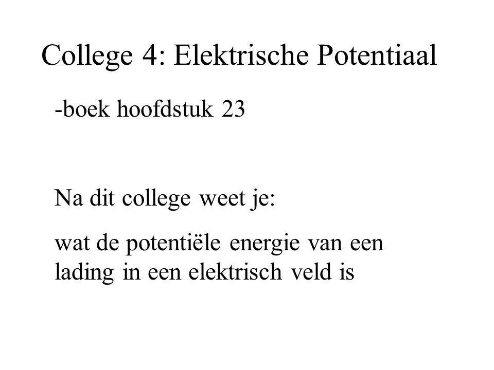 College 4: Elektrische Potentiaal -boek hoofdstuk 23 Na dit college weet je: wat de potentiële energie van een lading in een elektrisch veld is