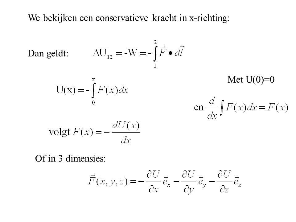 We bekijken een conservatieve kracht in x-richting: Dan geldt: Met U(0)=0 Of in 3 dimensies: