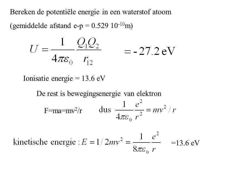 Bereken de potentiële energie in een waterstof atoom (gemiddelde afstand e-p = 0.529 10 -10 m) Ionisatie energie = 13.6 eV De rest is bewegingsenergie