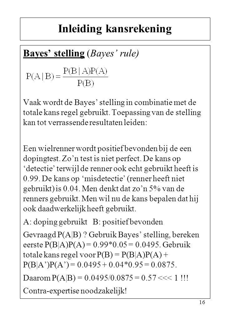 16 Bayes' stelling (Bayes' rule) Vaak wordt de Bayes' stelling in combinatie met de totale kans regel gebruikt. Toepassing van de stelling kan tot ver