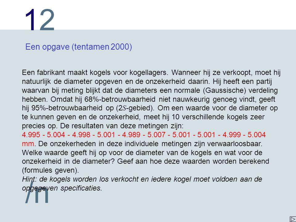 1212 /n Een opgave (tentamen 2000) Een fabrikant maakt kogels voor kogellagers. Wanneer hij ze verkoopt, moet hij natuurlijk de diameter opgeven en de