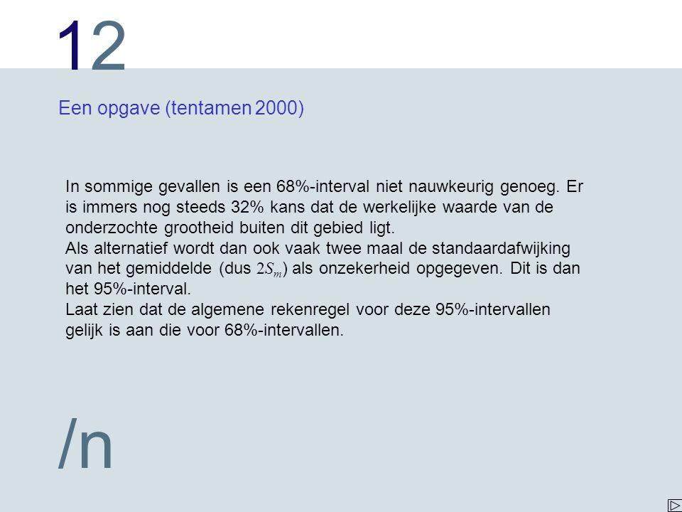 1212 /n Een opgave (tentamen 2000) In sommige gevallen is een 68%-interval niet nauwkeurig genoeg. Er is immers nog steeds 32% kans dat de werkelijke