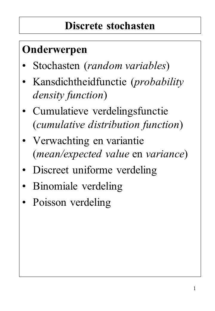 1 Onderwerpen Stochasten (random variables) Kansdichtheidfunctie (probability density function) Cumulatieve verdelingsfunctie (cumulative distribution