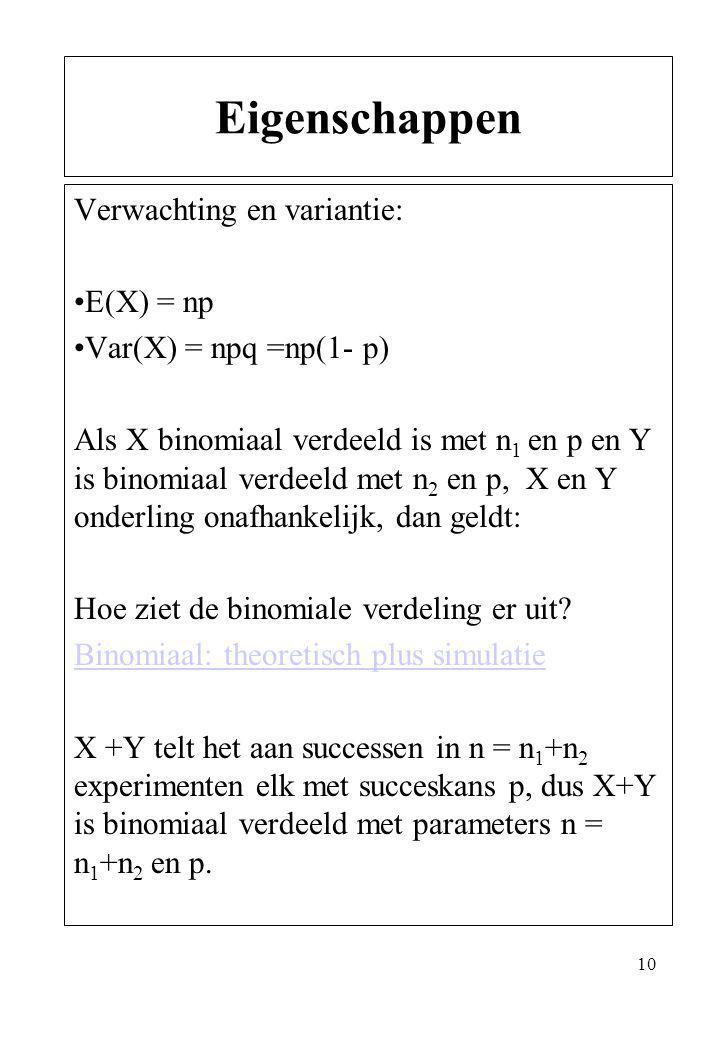 10 Verwachting en variantie: E(X) = np Var(X) = npq =np(1- p) Als X binomiaal verdeeld is met n 1 en p en Y is binomiaal verdeeld met n 2 en p, X en Y