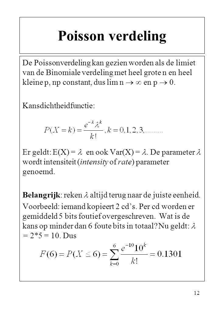12 De Poissonverdeling kan gezien worden als de limiet van de Binomiale verdeling met heel grote n en heel kleine p, np constant, dus lim n   en p 