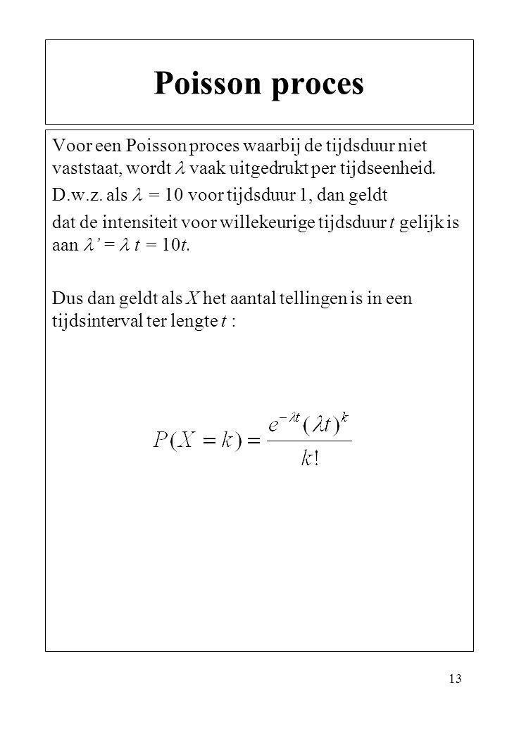 13 Voor een Poisson proces waarbij de tijdsduur niet vaststaat, wordt vaak uitgedrukt per tijdseenheid. D.w.z. als = 10 voor tijdsduur 1, dan geldt da