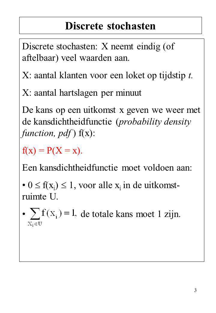 3 Discrete stochasten: X neemt eindig (of aftelbaar) veel waarden aan. X: aantal klanten voor een loket op tijdstip t. X: aantal hartslagen per minuut