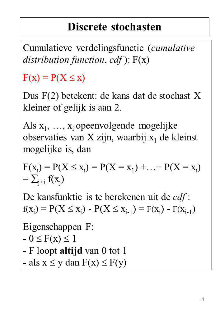 4 Cumulatieve verdelingsfunctie (cumulative distribution function, cdf ): F(x) F(x) = P(X  x) Dus F(2) betekent: de kans dat de stochast X kleiner of
