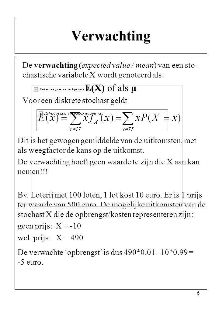 6 De verwachting (expected value / mean) van een sto- chastische variabele X wordt genoteerd als: E(X) of als μ Voor een diskrete stochast geldt Verwa