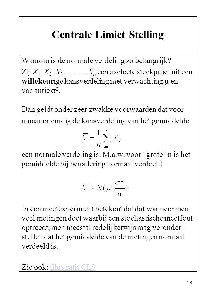 13 Waarom is de normale verdeling zo belangrijk? Zij X 1, X 2, X 3,…….., X n een aselecte steekproef uit een willekeurige kansverdeling met verwachtin