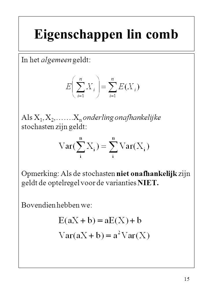 15 In het algemeen geldt: Als X 1, X 2,…….X n onderling onafhankelijke stochasten zijn geldt: Opmerking: Als de stochasten niet onafhankelijk zijn gel