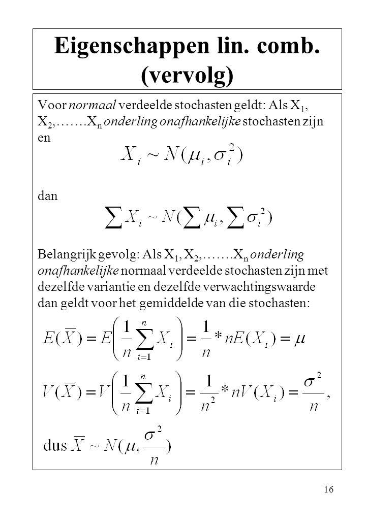 16 Voor normaal verdeelde stochasten geldt: Als X 1, X 2,…….X n onderling onafhankelijke stochasten zijn en dan Belangrijk gevolg: Als X 1, X 2,…….X n